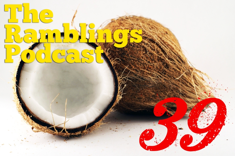 The Ramblings Podcast: Episode 39 - My Girlfriend Is a Coconut