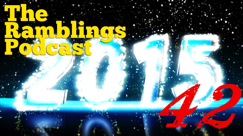 The Ramblings Podcast: Episode 42 - Happy 2015, Suckas!